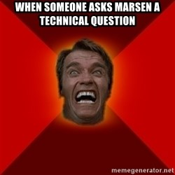Angry Arnold - when someone asks marsen a technical question