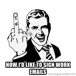 middle finger - How I'd like to sign work emails