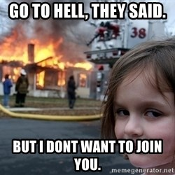 Disaster Girl - go to hell, they said. but i dont want to join you.