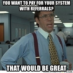 That would be great - You want to pay for your system with referrals? that would be great