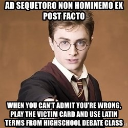 Advice Harry Potter - Ad sequetoro non Hominemo ex post facto When you can't admit you're wrong, play the victim card and use latin terms from Highschool debate class