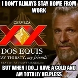 Dos Equis Man - I don't always stay home from work But when I DO...I have a cold and am totally helpless