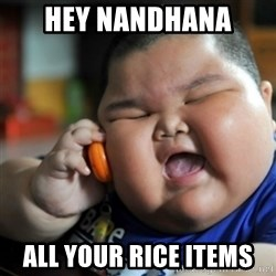 fat chinese kid - Hey Nandhana  All your rice items