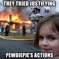 Disaster Girl - they tried JUSTIFYING  pewdiepie's actions