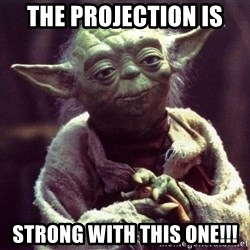 Yoda - The Projection is strong with this one!!!