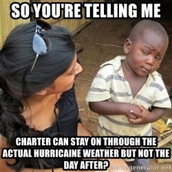 So You're Telling me - So you're telling me  ChaRter can stay on through the Actual hurricaine wEather but not the day after?