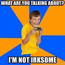 Annoying Gamer Kid - what are you talking about? i'm not irksome