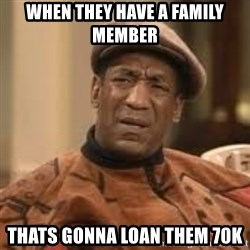 Confused Bill Cosby  - when they have a family member thats gonna loan them 70K
