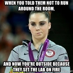 Not Impressed McKayla - When you told THem not to run around the room, and now you're outside because they set the lab on fire