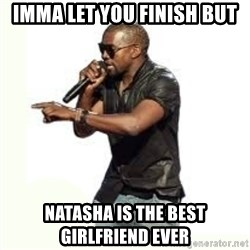 Imma Let you finish kanye west - imma let you finish but natasha is the best girlfriend ever
