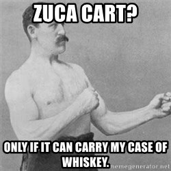 overly manlyman - Zuca cart? Only if it can carry my case of whiskey.