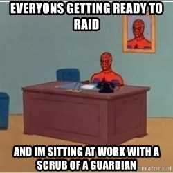 Spiderman Desk - Everyons Getting ready to raid  And im sittIng at work with a scrub of a GuArdian