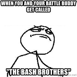 "Fuck Yeah - when you and your battle Buddy get called  ""The bash brothers"""
