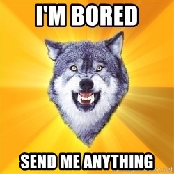 Courage Wolf - I'm bored Send Me Anything