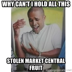 Why Can't I Hold All These?!?!? - Why can't I hold all this Stolen Market Central fruit