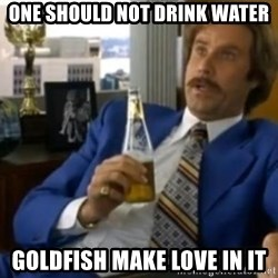 That escalated quickly-Ron Burgundy - One should not drink water goldfish make love in it