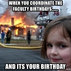 Disaster Girl - When you coordinate the faculty birthdays....... and its your birthday
