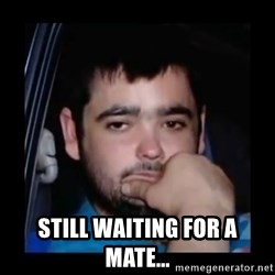 just waiting for a mate - still waiting for a mate...