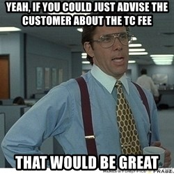 That would be great - Yeah, if you could just advise the customer about the tc fee that would be great