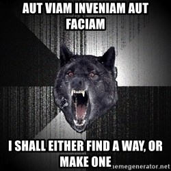 Insanity Wolf - AUT VIAM INVENIAM AUT FACIAM I SHALL EITHER FIND A WAY, OR MAKE ONE