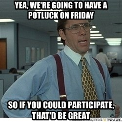 That would be great - Yea, we're going to have a potluck on Friday so if you could participate, that'd be great