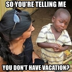 So You're Telling me - So you're telling me you don't have vacation?