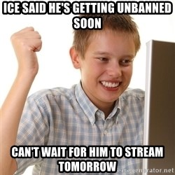 First Day on the internet kid - ICE SAID HE'S GETTING UNBANNED SOON CAN'T WAIT FOR HIM TO STREAM TOMORROW