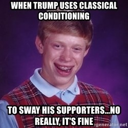 Bad Luck Brian - when trump uses classical conditioning to sway his SUPPORTERS...no really, it's fine
