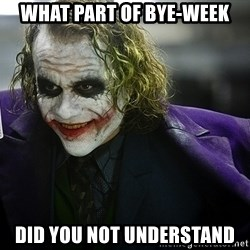 joker - what part of bye-week did you not understand