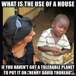"Skeptical third-world kid - What is the use of a house  if you haven't got a tolerable planet to put it on ""Henry David Thoreau"""