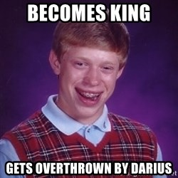 Bad Luck Brian - becomes king  gets overthrown by Darius
