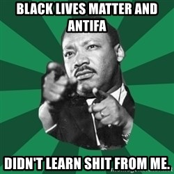 Martin Luther King jr.  - black lives matter and antifa didn't learn shit from me.