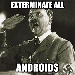 Adolf Hitler - exterminate all Androids