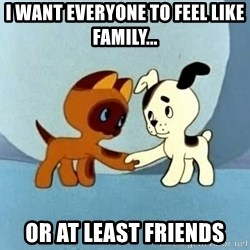 friends-roleplayers - I want everyone to feel like family... Or at least friends