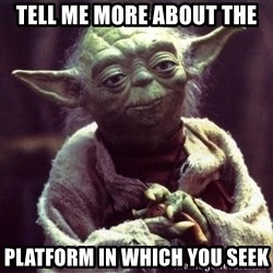 Yoda - Tell me more about the Platform in which you seek