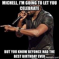 Kanye West - Michell, I'm going to let you Celebrate  But you know Beyonce had the best birthday ever