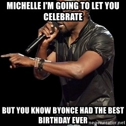 Kanye West - Michelle i'm going to let you celebrate But you know Byonce had the best birthday ever