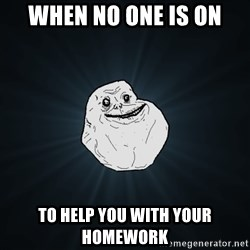 Forever Alone - when no one is on to help you with your homework