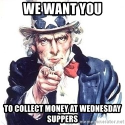 Uncle Sam - We want you To collect money at wednesday suppers
