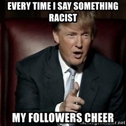 Donald Trump - Every time i say something racist My followers cheer