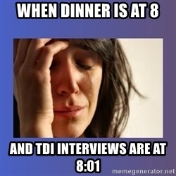 woman crying - When dinner is at 8 and tdi interviews are at 8:01