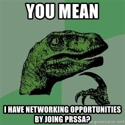 Philosoraptor - You mean  I have networking opportunities by joing PRSSA?