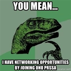 Philosoraptor - You mean... I have networking opportunities by joining ONU prssa