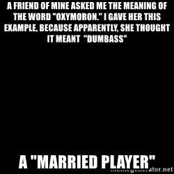 """Blank Black - A friend of mine asked me the meaning of the word """"oxymoron."""" i gave her this example, because apparently, she thought it meant  """"dumbass""""  A """"married player"""""""