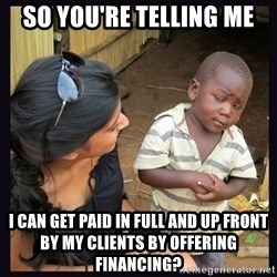 Skeptical third-world kid - So you're telling me I can get paid in full and up front by my clients by offering financing?