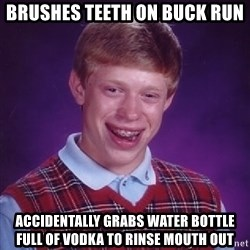 Bad Luck Brian - brushes teeth on buck run ACCIDENTALLY grabs water bottle full of vodka to rinse mouth out