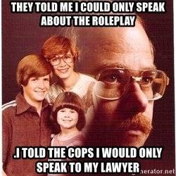 Vengeance Dad - they told me i could only speak about the roleplay .i told the cops i would only speak to my lawyer