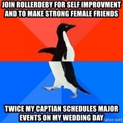 Socially Awesome Awkward Penguin - Join rollerdeby for self improvment and to make strong female friends twice my captian schedules major events on my wedding day