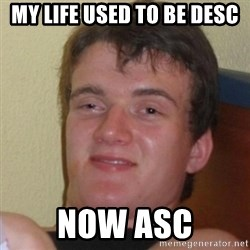 Really Stoned Guy - my life used to be desc now asc
