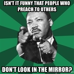 Martin Luther King jr.  - Isn't it funny that people who preach to others Don't look in the mirror?